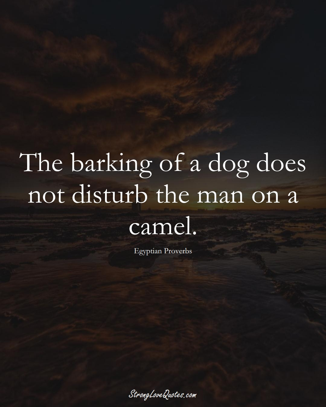 The barking of a dog does not disturb the man on a camel. (Egyptian Sayings);  #MiddleEasternSayings