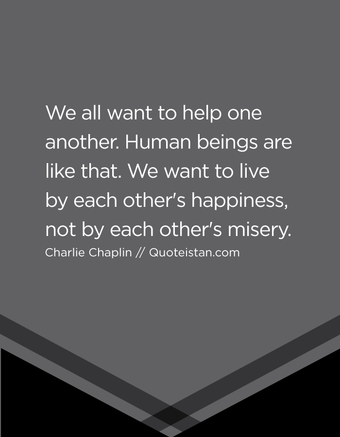 We all want to help one another. Human beings are like that. We want to live by each other's happiness, not by each other's misery.