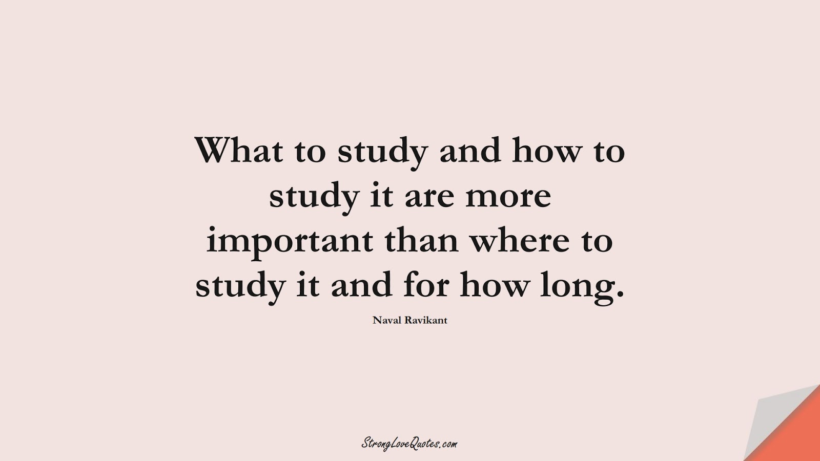 What to study and how to study it are more important than where to study it and for how long. (Naval Ravikant);  #KnowledgeQuotes