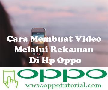 Cara Membuat Video Melalui Rekaman Di Hp Oppo