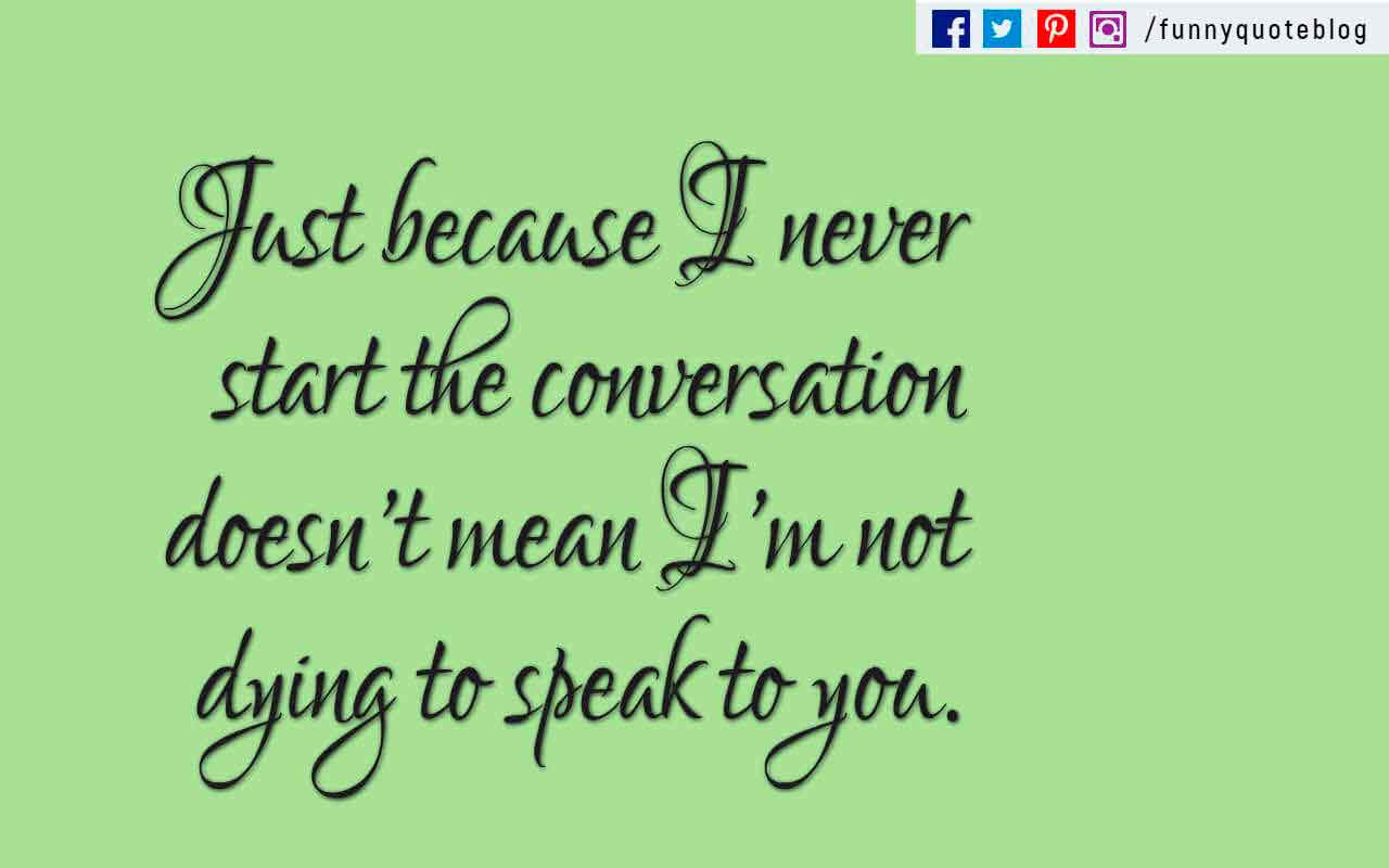 """Just because I never start the conversation doesn't mean I'm not dying to speak to you."""