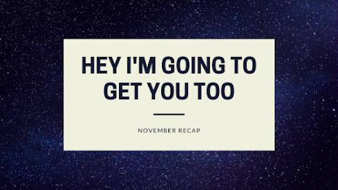 Hey, I'm Going To Get You Too // November Recap