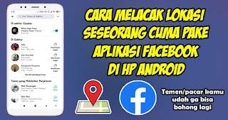 Cara Melacak Lokasi Seseorang Hanya Dengan Aplikasi Facebook Di Android