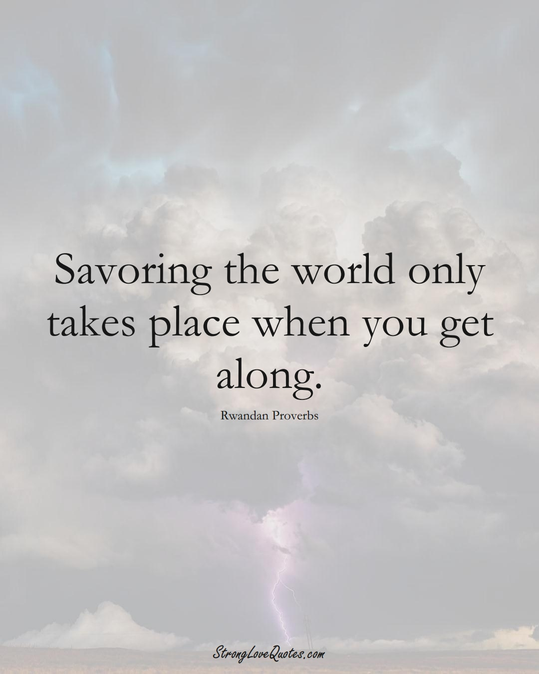 Savoring the world only takes place when you get along. (Rwandan Sayings);  #AfricanSayings