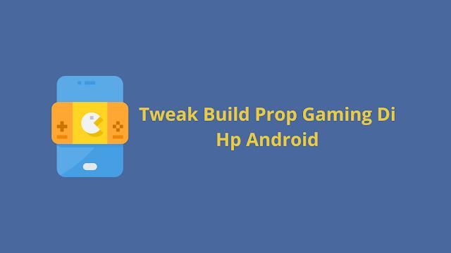 Tweak Build Prop Gaming Di Hp Android