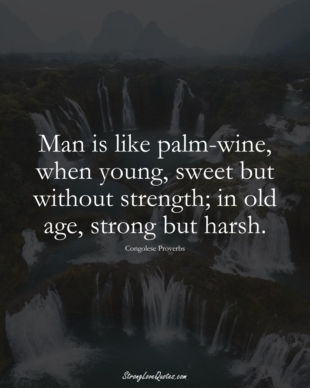 Man is like palm-wine, when young, sweet but without strength; in old age, strong but harsh. (Congolese Sayings);  #AfricanSayings