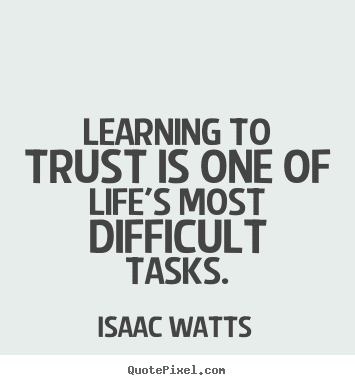 most beautiful learning to trust is one of life'S most difficult tasks.
