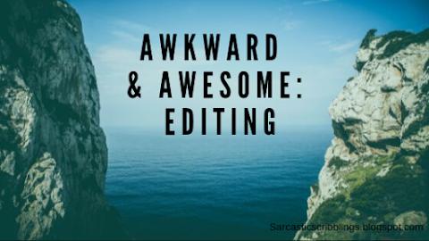 Awkward and Awesome: Editing