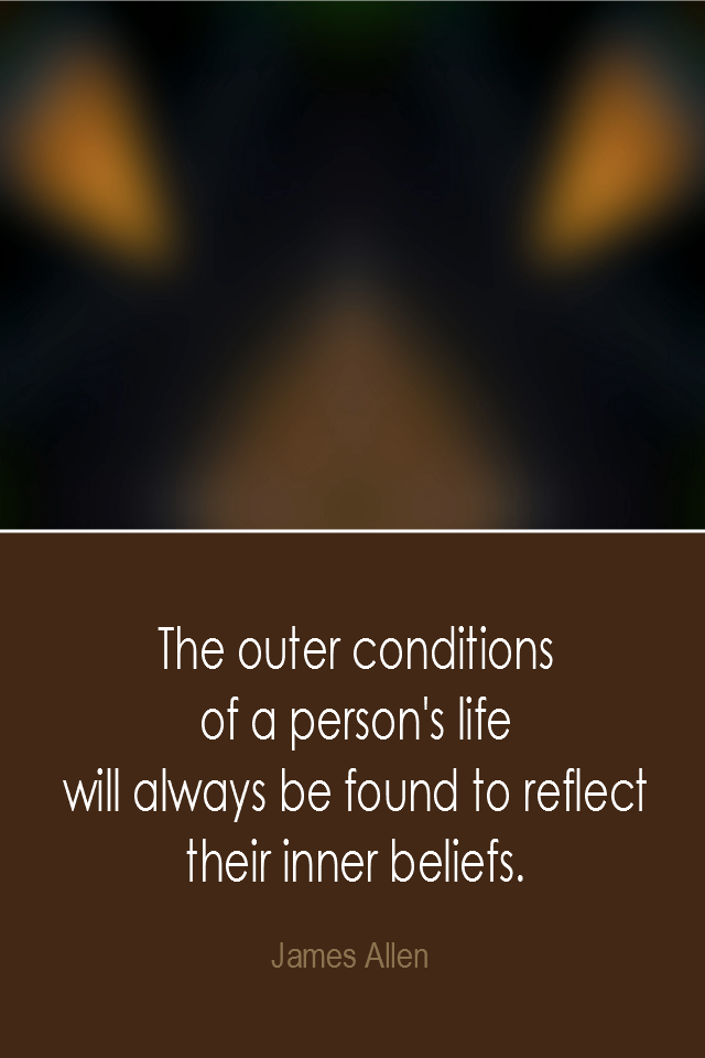 visual quote - image quotation: The outer conditions of a person's life will always be found to reflect their inner beliefs. - James Allen