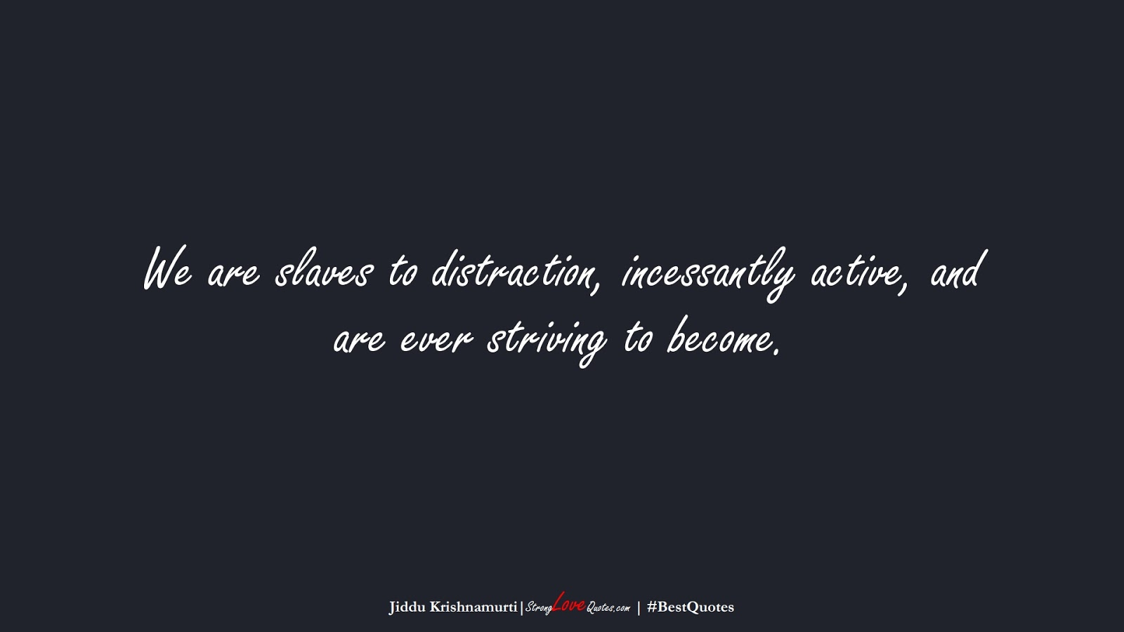 We are slaves to distraction, incessantly active, and are ever striving to become. (Jiddu Krishnamurti);  #BestQuotes