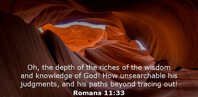Oh, the depth of the riches of the wisdom and knowledge of God! How unsearchable his judgments, and his paths beyond tracing out!