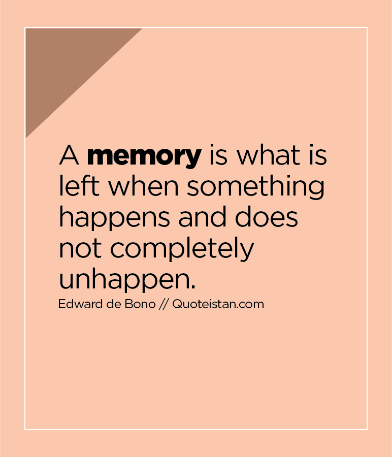 A memory is what is left when something happens and does not completely unhappen.