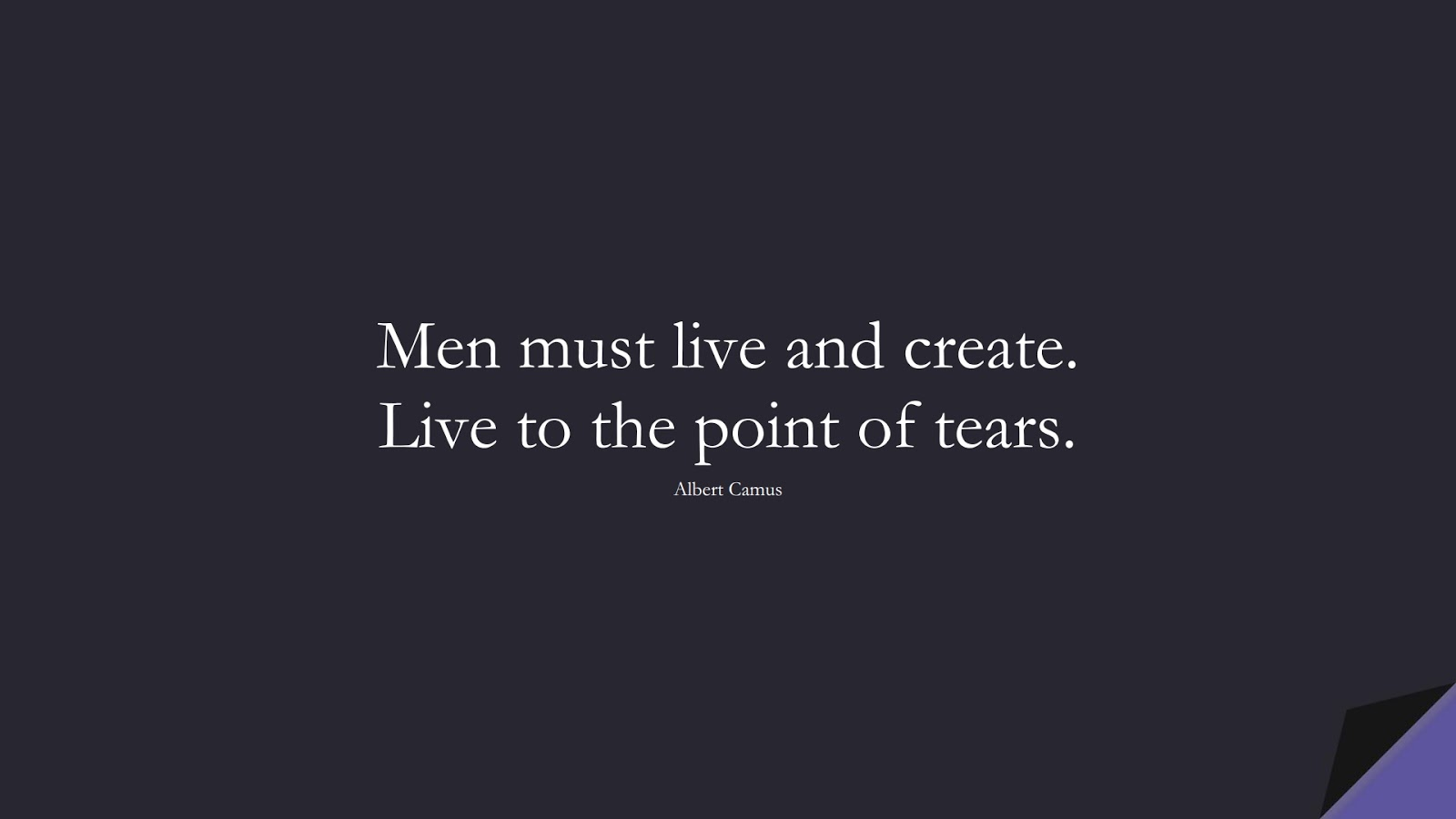 Men must live and create. Live to the point of tears. (Albert Camus);  #InspirationalQuotes