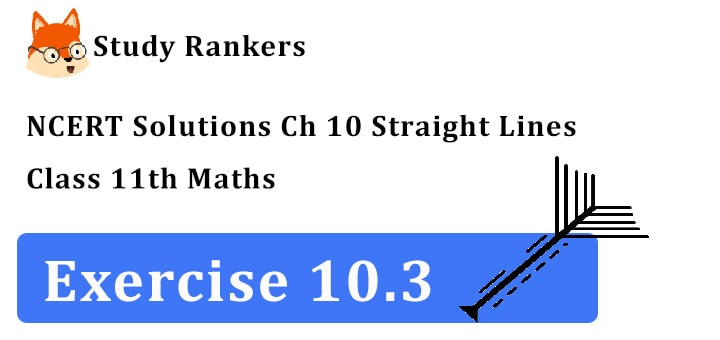 NCERT Solutions for Class 11 Maths Chapter 10 Straight Lines Exercise 10.3