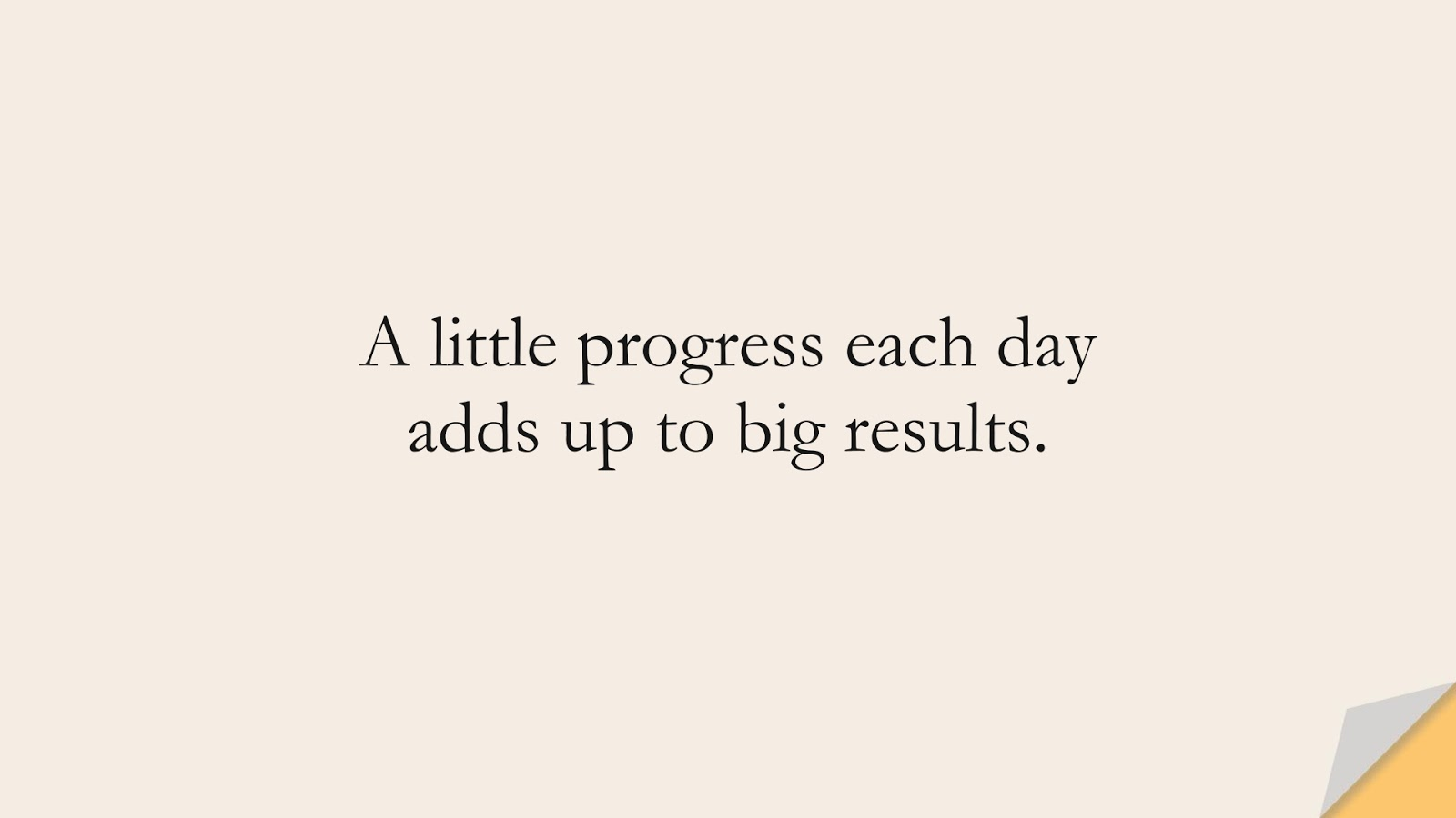 A little progress each day adds up to big results.FALSE