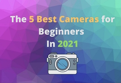 The 5 Best Cameras for Beginners In 2021