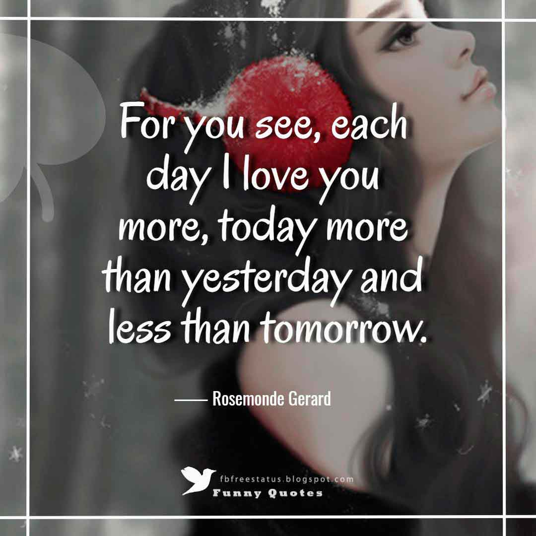 """For you see, each day I love you more, today more than yesterday and less than tomorrow."" ― Rosemonde Gerard"