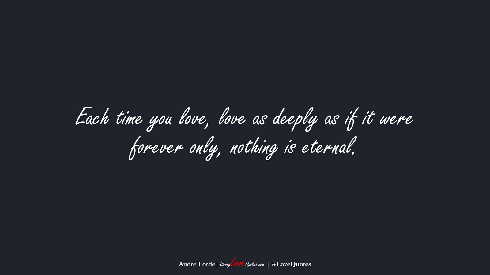 Each time you love, love as deeply as if it were forever only, nothing is eternal. (Audre Lorde);  #LoveQuotes