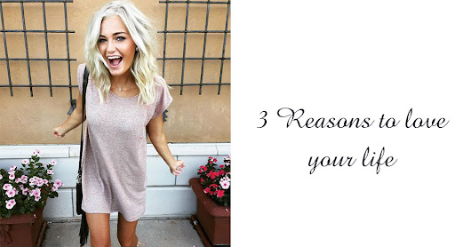3 Reasons to Love your Life