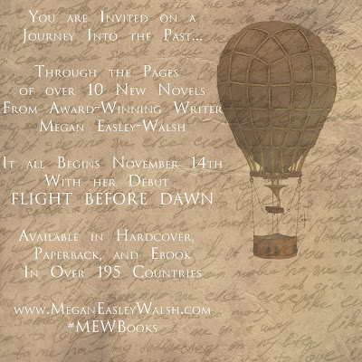 You are Invited on a Journey into the past through the pages of over 100 new novels from award-winning writer Megan Easley-Walsh. It all begins November 14th with her debut FLIGHT BEFORE DAWN. Available in Hardcover, paperback and ebook in over 195 countries. www.MeganEasleyWalsh.com #MEWBooks