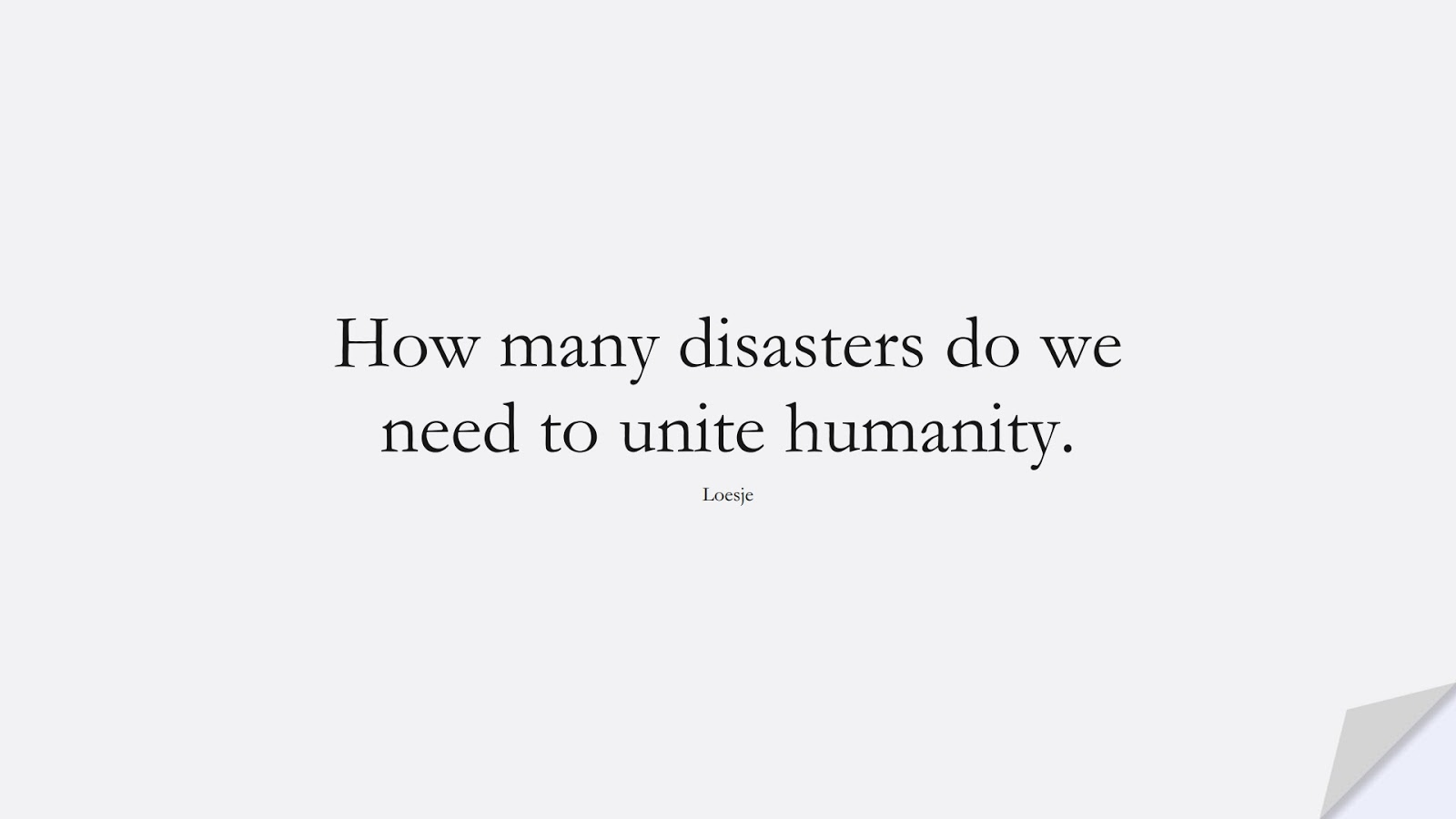 How many disasters do we need to unite humanity. (Loesje);  #HumanityQuotes