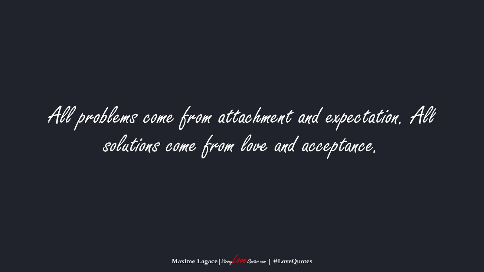 All problems come from attachment and expectation. All solutions come from love and acceptance. (Maxime Lagace);  #LoveQuotes