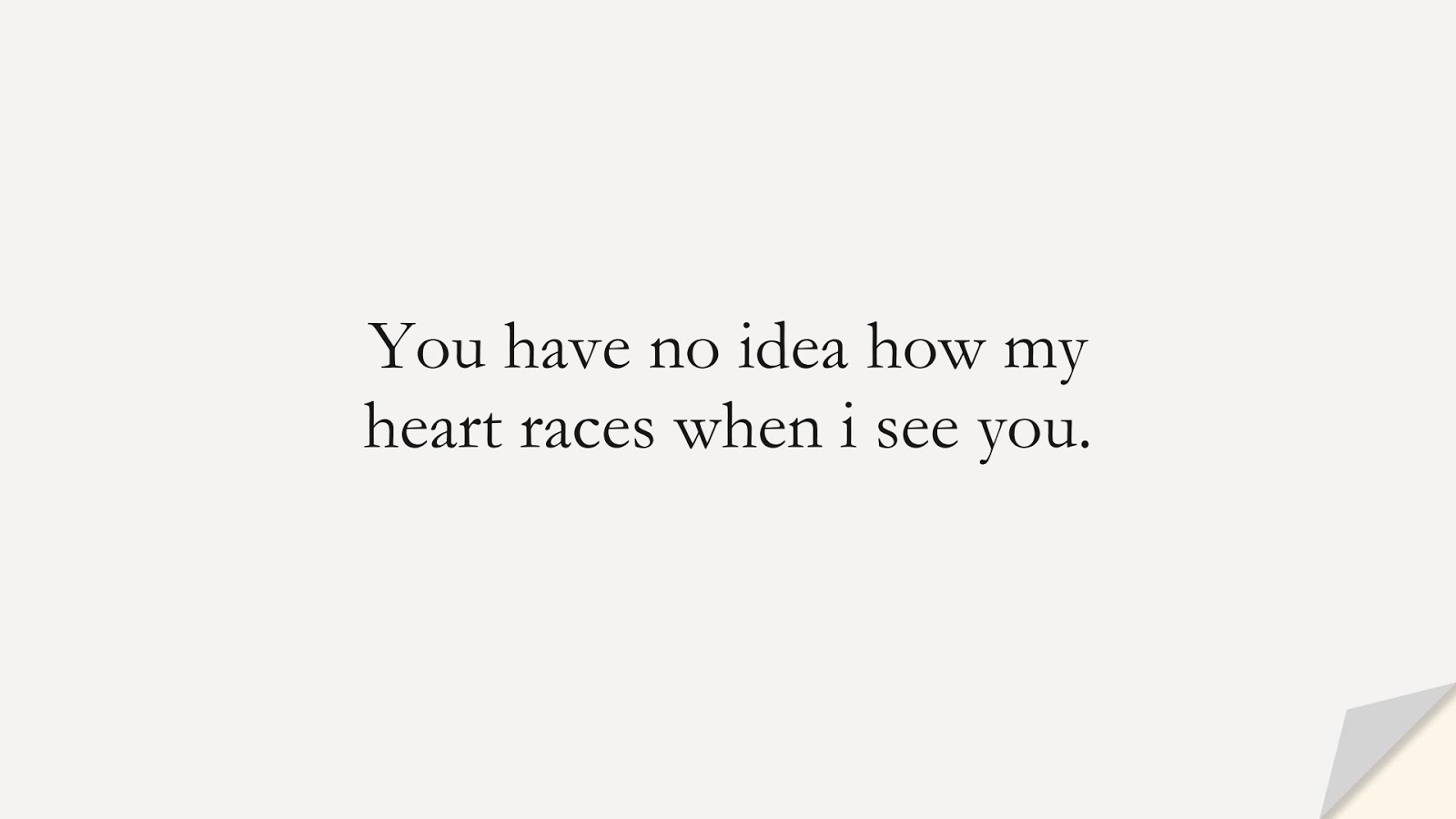 You have no idea how my heart races when i see you.FALSE