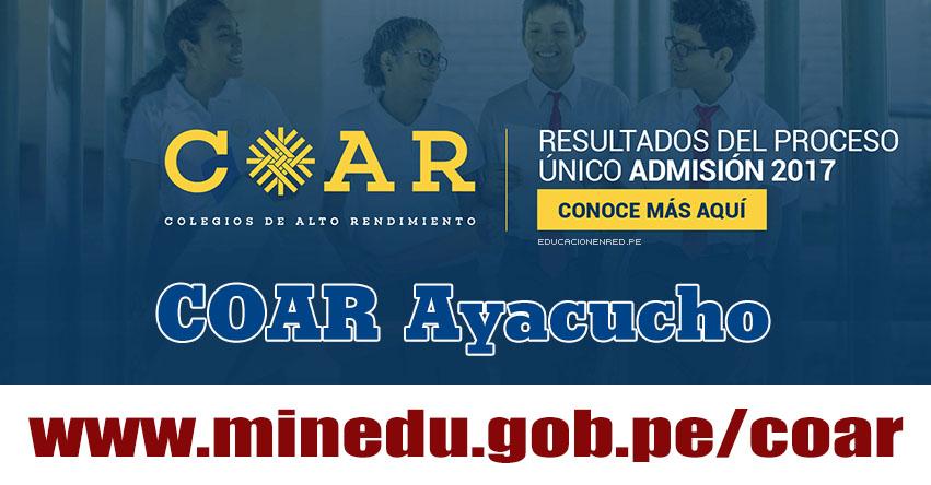 COAR Ayacucho: Resultado Final Examen Admisión 2017 (28 Febrero) Lista de Ingresantes - Colegios de Alto Rendimiento - MINEDU - www.dreaya.gob.pe