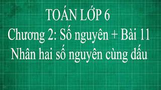Toán lớp 6 Bài 11 Nhân hai số nguyên cùng dấu Chương 2 Số Nguyên | thầy lợi toán đại số lớp 6 tập 1