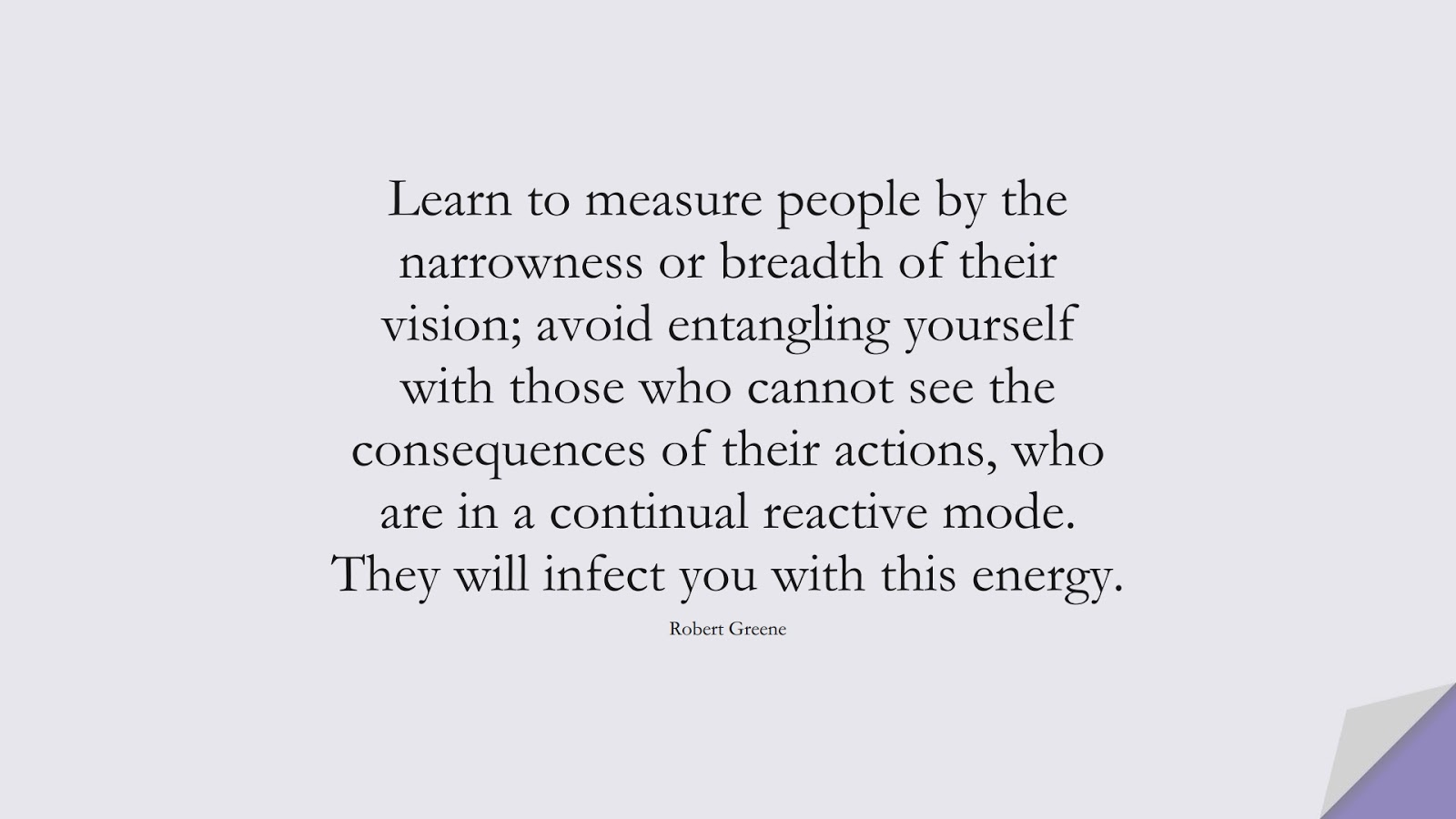 Learn to measure people by the narrowness or breadth of their vision; avoid entangling yourself with those who cannot see the consequences of their actions, who are in a continual reactive mode. They will infect you with this energy. (Robert Greene);  #RelationshipQuotes