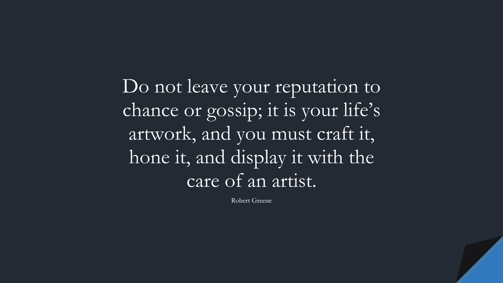 Do not leave your reputation to chance or gossip; it is your life's artwork, and you must craft it, hone it, and display it with the care of an artist. (Robert Greene);  #HardWorkQuotes