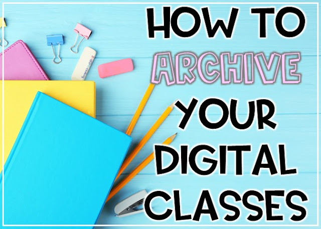 How and why you need to archive your digital class using Google Classroom at the end of the year