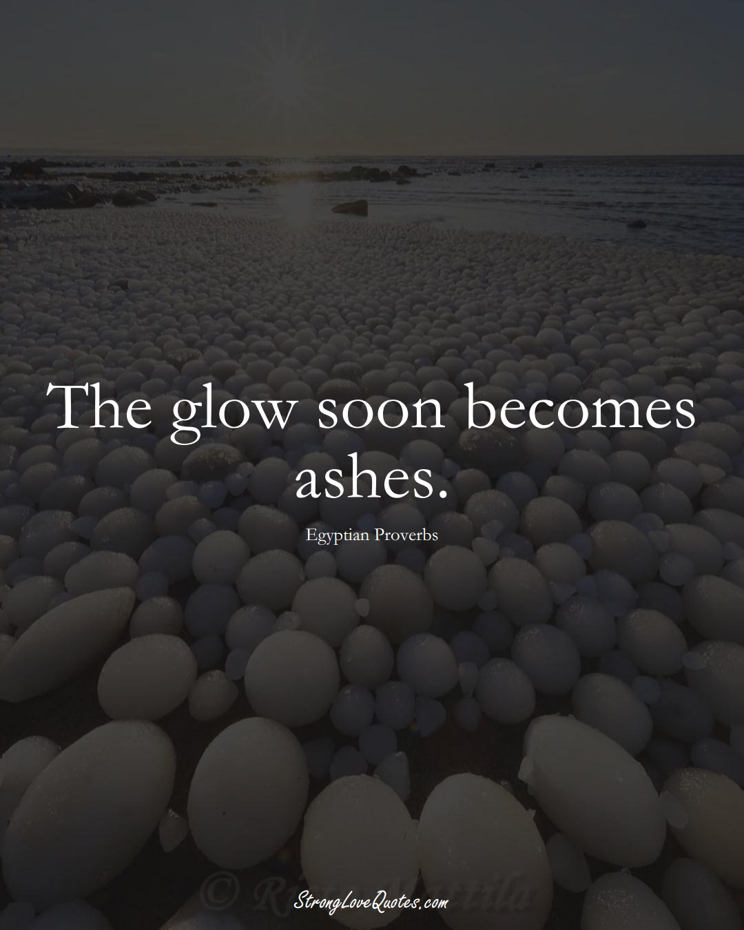 The glow soon becomes ashes. (Egyptian Sayings);  #MiddleEasternSayings