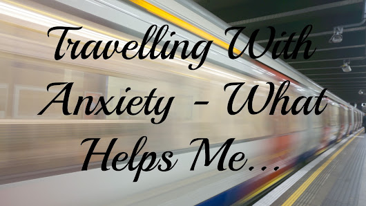 Travelling With Anxiety - 6 Things That Help Me...