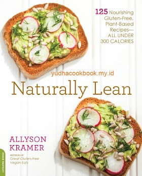 Naturally Lean: 125 Nourishing Gluten-Free, Plant-Based Recipes -- All Under 300 Calories