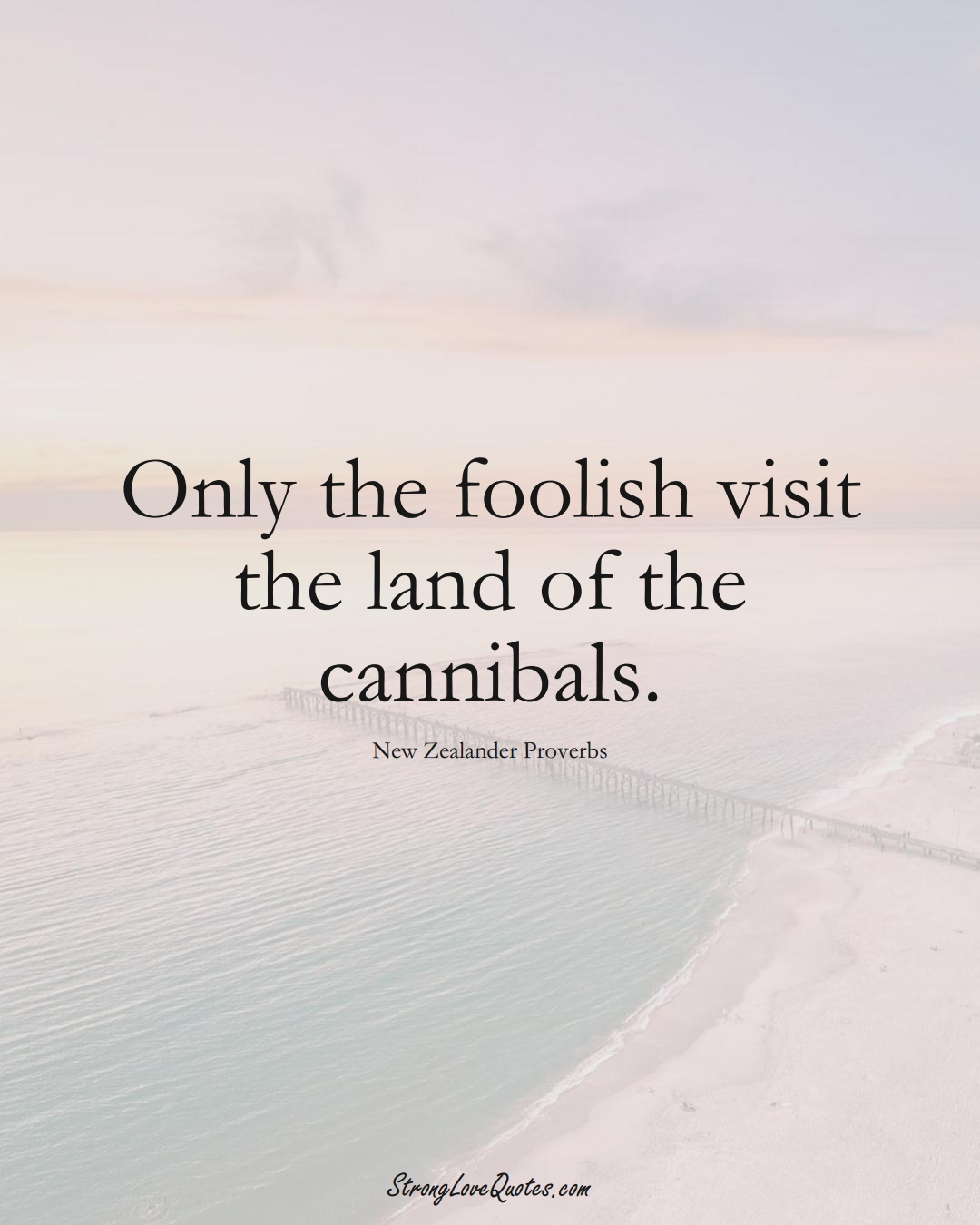 Only the foolish visit the land of the cannibals. (New Zealander Sayings);  #AustralianSayings