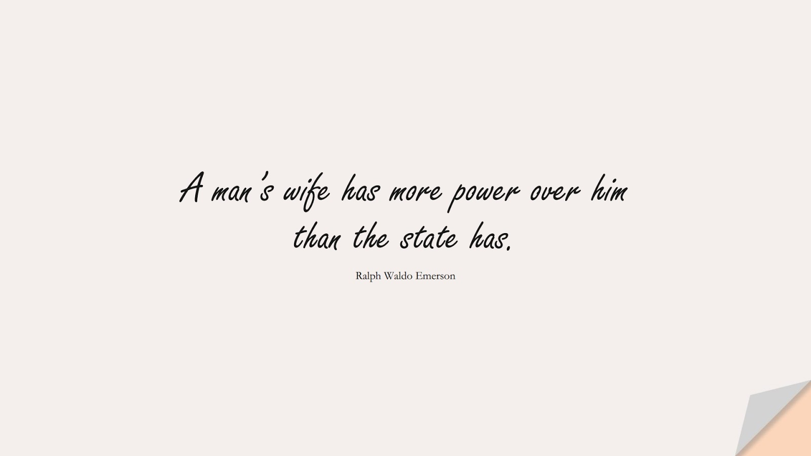 A man's wife has more power over him than the state has. (Ralph Waldo Emerson);  #RelationshipQuotes