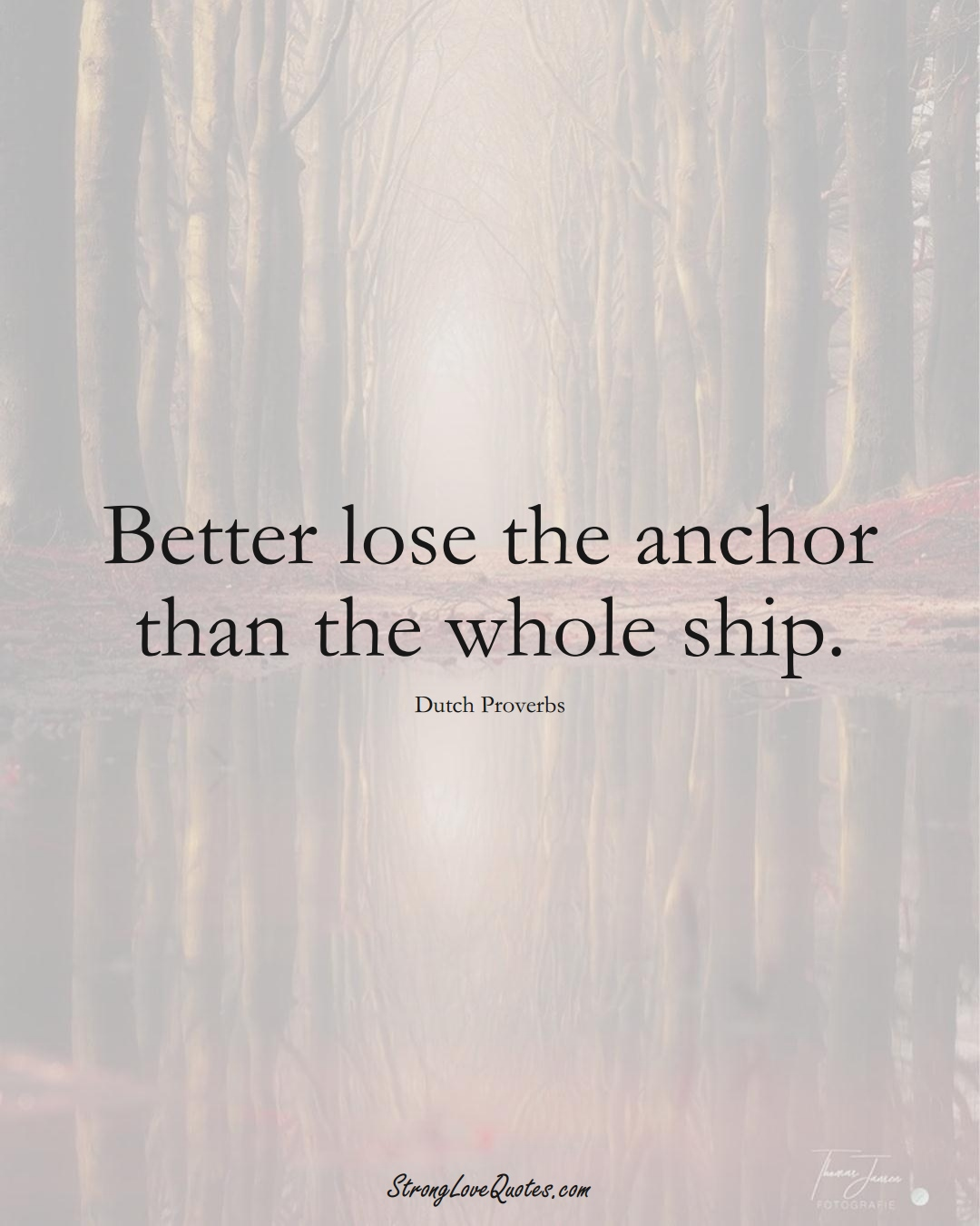 Better lose the anchor than the whole ship. (Dutch Sayings);  #EuropeanSayings