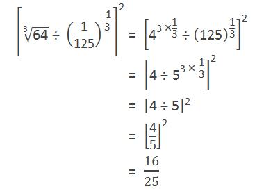 "[√(""3"" &""64"" ) "" ÷ "" (""1"" /""125"" )^(""-1"" /""3"" ) ]^""2""  = [""4"" ^(""3 ×""  ""1"" /""3"" ) "" ÷ "" (""125"" )^(""1"" /""3"" ) ]^""2""           = [""4 ÷ "" ""5"" ^(""3 × ""  ""1"" /""3"" ) ]^""2""           = [""4 ÷ 5"" ]^""2""           = [""4"" /""5"" ]^""2""           = ""16"" /""25"""