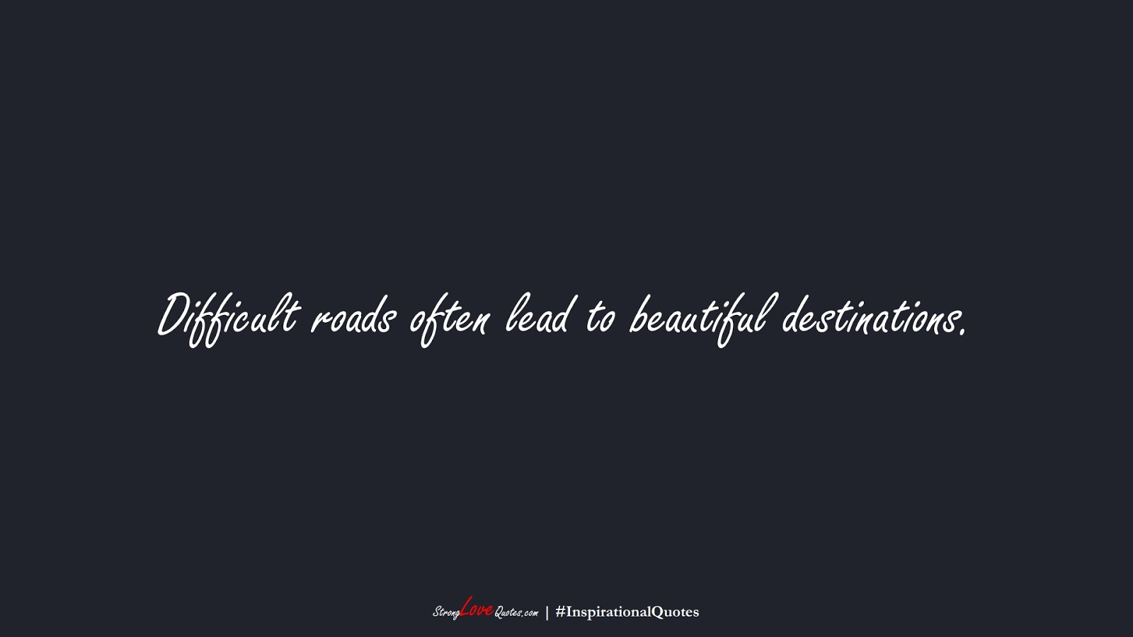 Difficult roads often lead to beautiful destinations.FALSE