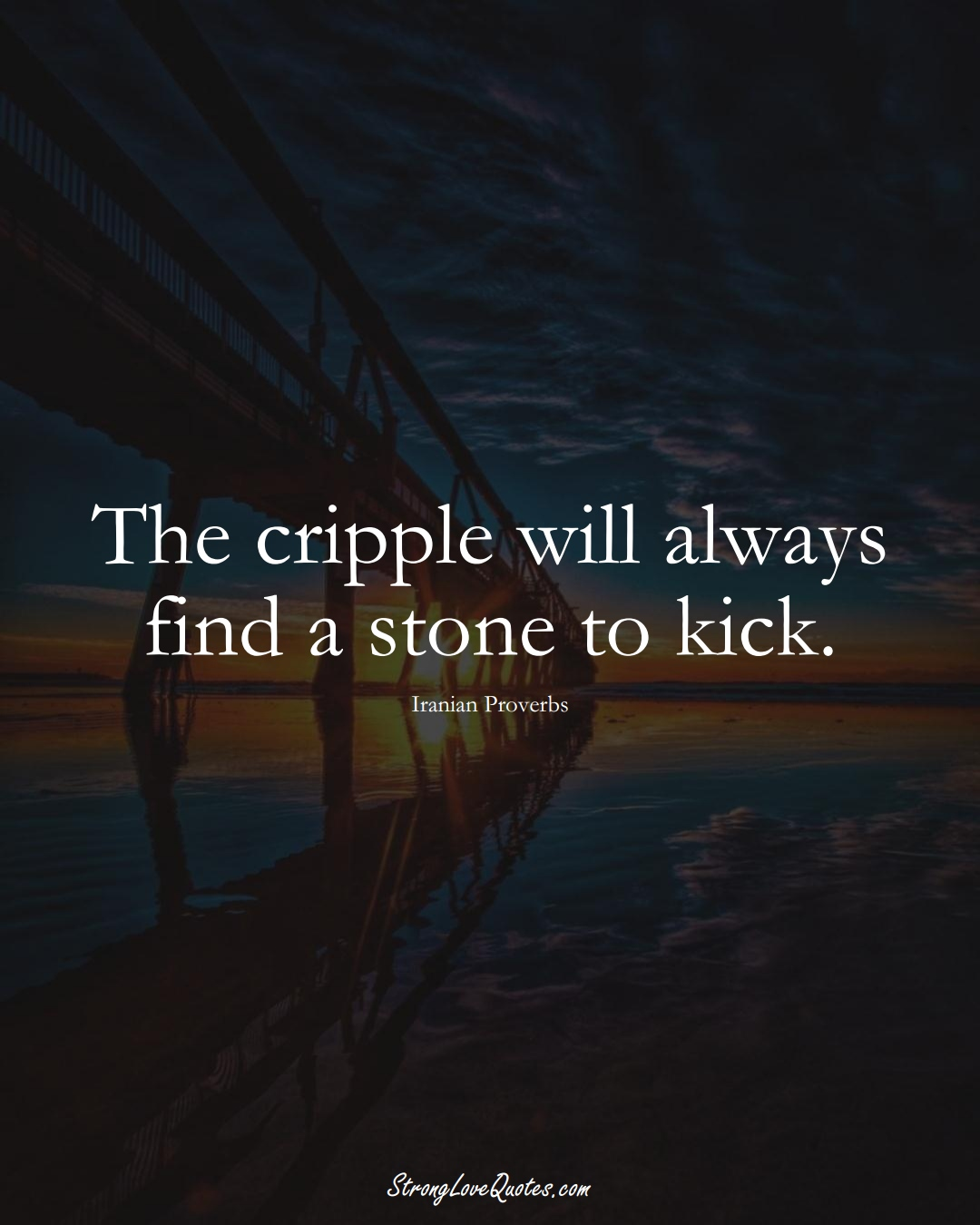 The cripple will always find a stone to kick. (Iranian Sayings);  #MiddleEasternSayings