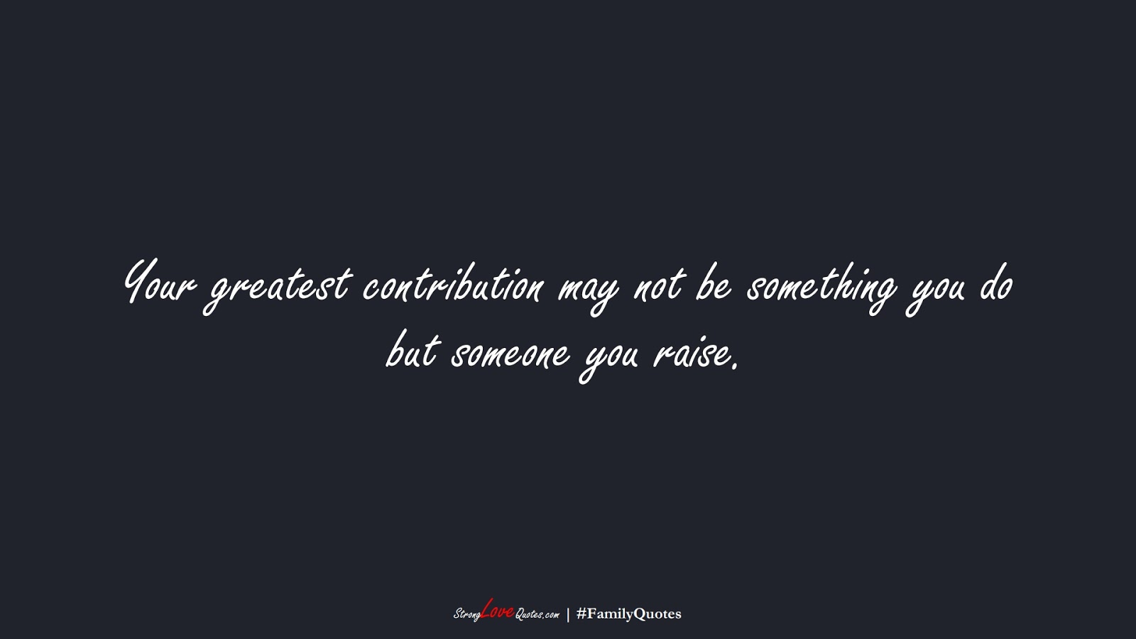 Your greatest contribution may not be something you do but someone you raise.FALSE