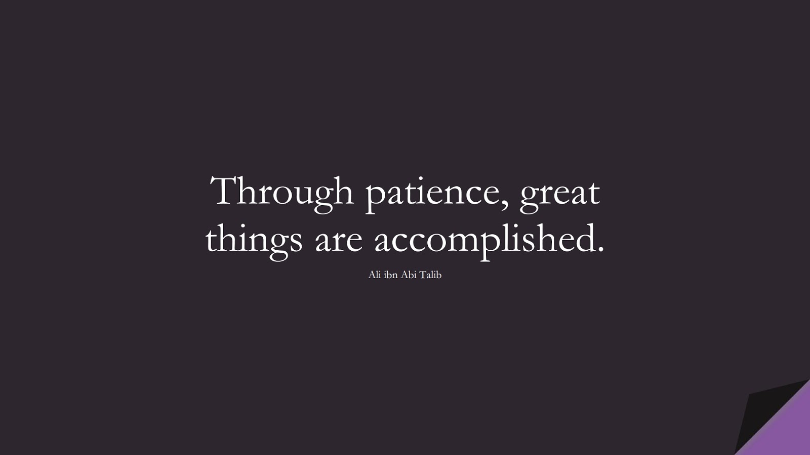 Through patience, great things are accomplished. (Ali ibn Abi Talib);  #AliQuotes