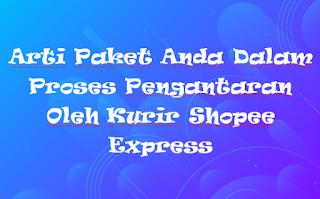 Arti Paket Anda Dalam Proses Pengantaran Oleh Kurir Shopee Express