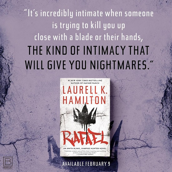 It's incredibly intimate when someone is trying to kill you up close with a blade or their hands, the kind of intimacy that will give you nightmares. Rafael by Laurell K. Hamilton, available February 9th.