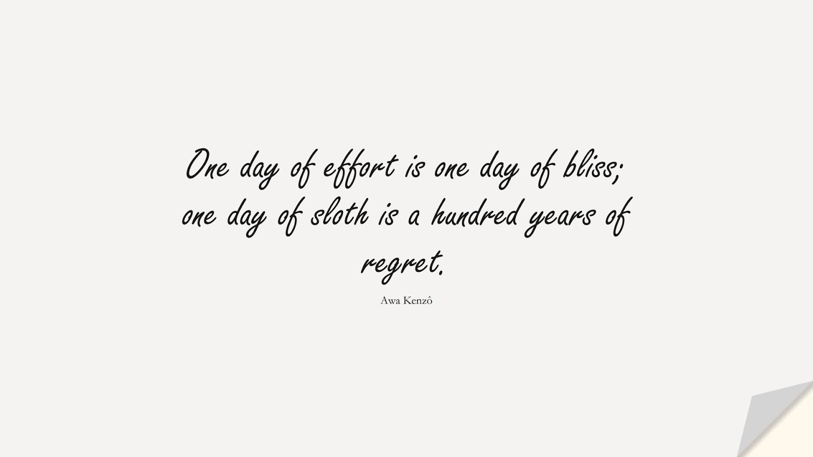 One day of effort is one day of bliss; one day of sloth is a hundred years of regret. (Awa Kenzô);  #NeverGiveUpQuotes