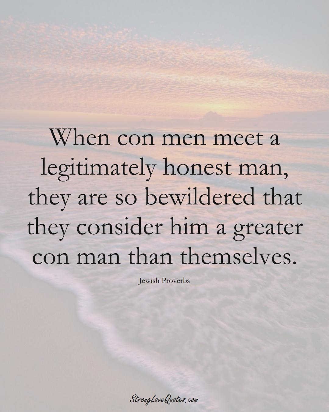 When con men meet a legitimately honest man, they are so bewildered that they consider him a greater con man than themselves. (Jewish Sayings);  #aVarietyofCulturesSayings