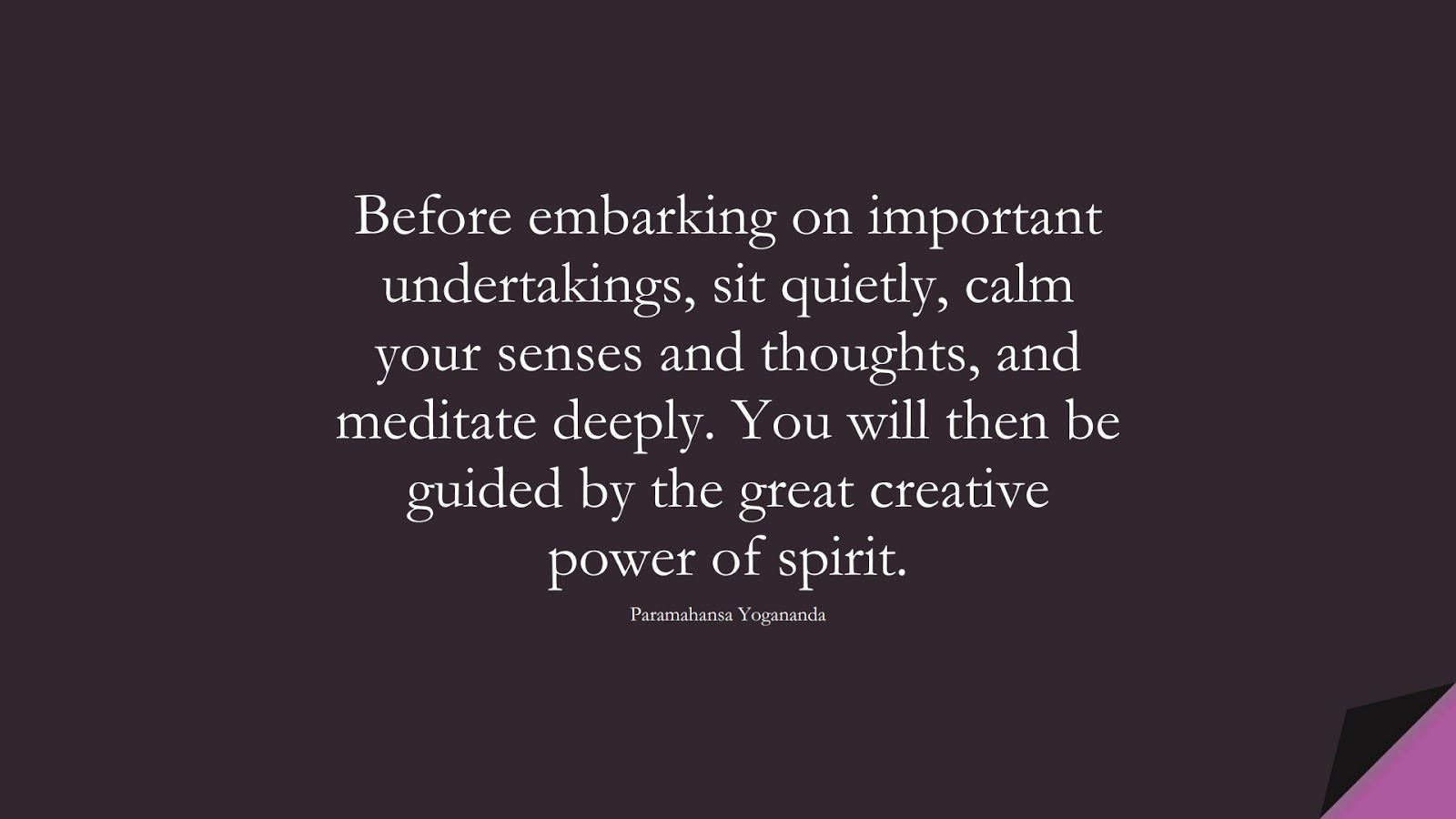 Before embarking on important undertakings, sit quietly, calm your senses and thoughts, and meditate deeply. You will then be guided by the great creative power of spirit. (Paramahansa Yogananda);  #CalmQuotes