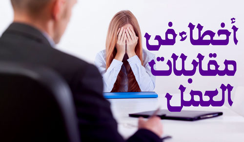 أخطاء يجب تجنبها في مقابلات العمل، أخطاء شائعة والتي ينبغي عليك تجنبها للنجاح في المقابلة، أكثر الأخطاء شيوعاً أثناء مقابلات العمل.