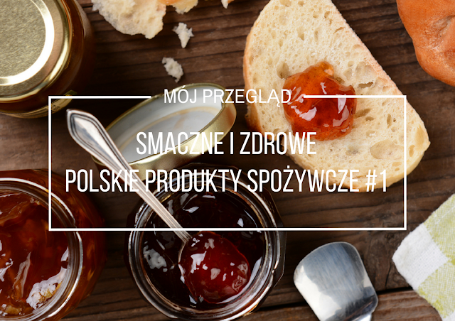 Smaczne i zdrowe polskie produkty spożywcze - nasz wybór, odsłona I